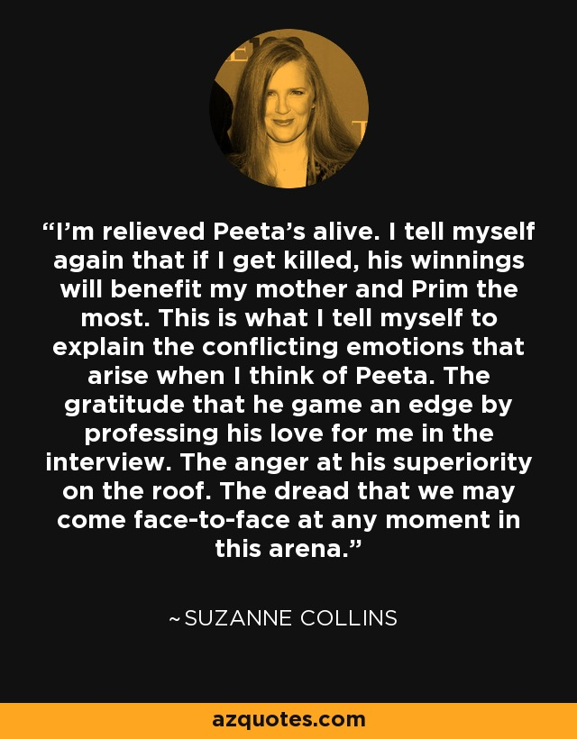 I'm relieved Peeta's alive. I tell myself again that if I get killed, his winnings will benefit my mother and Prim the most. This is what I tell myself to explain the conflicting emotions that arise when I think of Peeta. The gratitude that he game an edge by professing his love for me in the interview. The anger at his superiority on the roof. The dread that we may come face-to-face at any moment in this arena. - Suzanne Collins