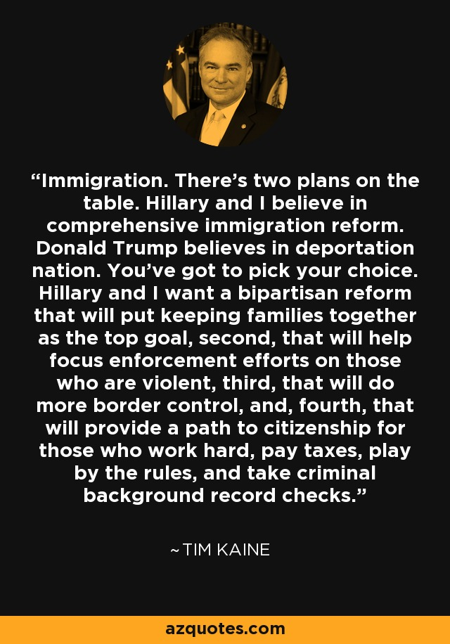 Immigration. There's two plans on the table. Hillary and I believe in comprehensive immigration reform. Donald Trump believes in deportation nation. You've got to pick your choice. Hillary and I want a bipartisan reform that will put keeping families together as the top goal, second, that will help focus enforcement efforts on those who are violent, third, that will do more border control, and, fourth, that will provide a path to citizenship for those who work hard, pay taxes, play by the rules, and take criminal background record checks. - Tim Kaine