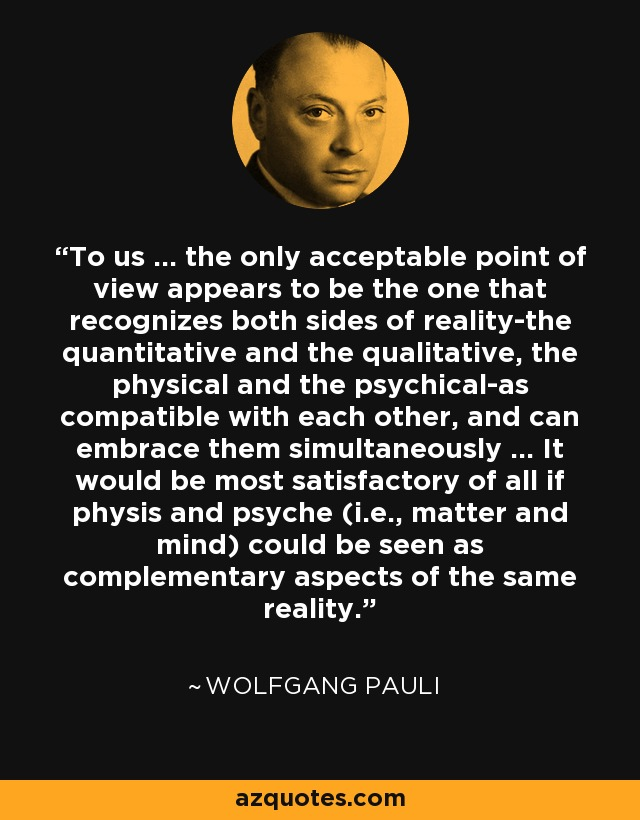 To us ... the only acceptable point of view appears to be the one that recognizes both sides of reality-the quantitative and the qualitative, the physical and the psychical-as compatible with each other, and can embrace them simultaneously ... It would be most satisfactory of all if physis and psyche (i.e., matter and mind) could be seen as complementary aspects of the same reality. - Wolfgang Pauli