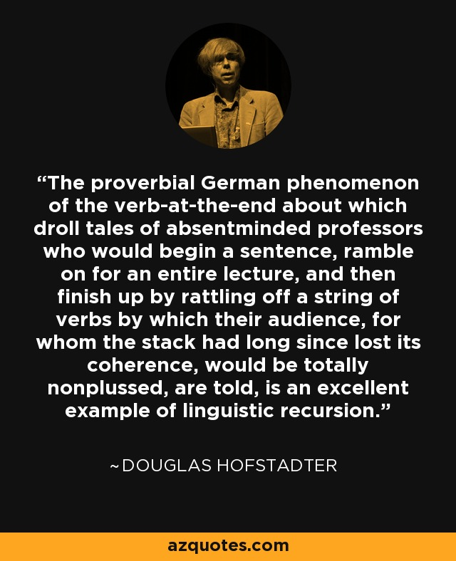The proverbial German phenomenon of the verb-at-the-end about which droll tales of absentminded professors who would begin a sentence, ramble on for an entire lecture, and then finish up by rattling off a string of verbs by which their audience, for whom the stack had long since lost its coherence, would be totally nonplussed, are told, is an excellent example of linguistic recursion. - Douglas Hofstadter