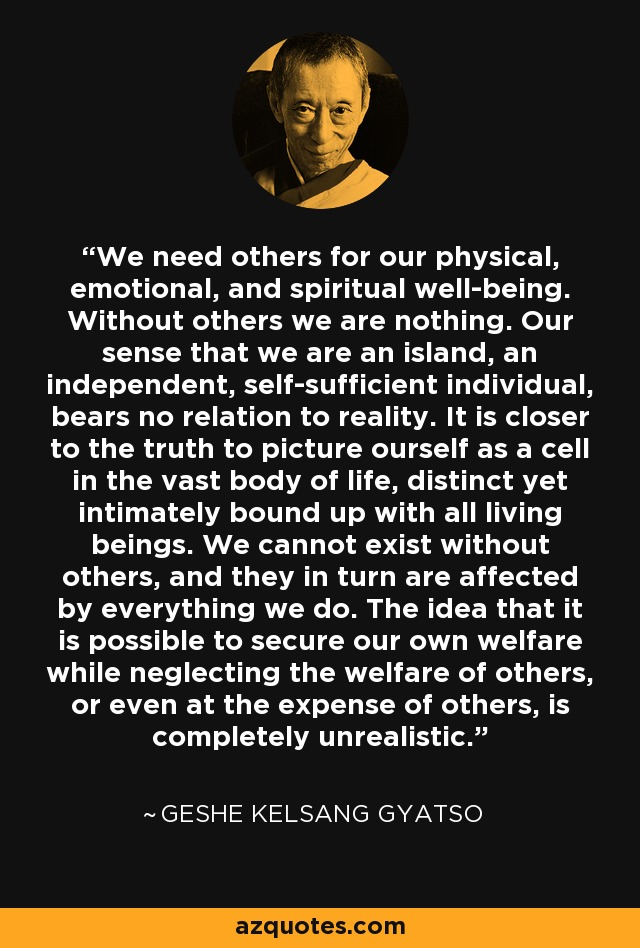 We need others for our physical, emotional, and spiritual well-being. Without others we are nothing. Our sense that we are an island, an independent, self-sufficient individual, bears no relation to reality. It is closer to the truth to picture ourself as a cell in the vast body of life, distinct yet intimately bound up with all living beings. We cannot exist without others, and they in turn are affected by everything we do. The idea that it is possible to secure our own welfare while neglecting the welfare of others, or even at the expense of others, is completely unrealistic. - Geshe Kelsang Gyatso