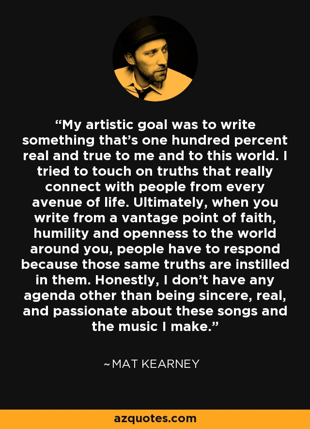 My artistic goal was to write something that's one hundred percent real and true to me and to this world. I tried to touch on truths that really connect with people from every avenue of life. Ultimately, when you write from a vantage point of faith, humility and openness to the world around you, people have to respond because those same truths are instilled in them. Honestly, I don't have any agenda other than being sincere, real, and passionate about these songs and the music I make. - Mat Kearney