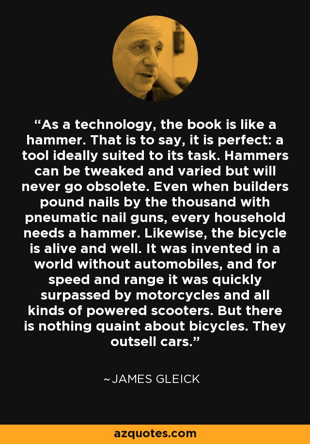 As a technology, the book is like a hammer. That is to say, it is perfect: a tool ideally suited to its task. Hammers can be tweaked and varied but will never go obsolete. Even when builders pound nails by the thousand with pneumatic nail guns, every household needs a hammer. Likewise, the bicycle is alive and well. It was invented in a world without automobiles, and for speed and range it was quickly surpassed by motorcycles and all kinds of powered scooters. But there is nothing quaint about bicycles. They outsell cars. - James Gleick