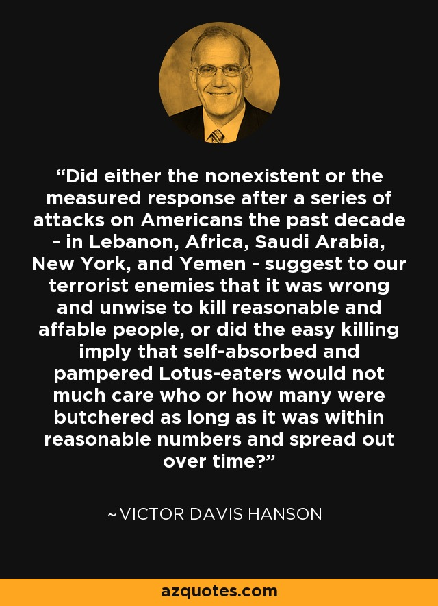 Did either the nonexistent or the measured response after a series of attacks on Americans the past decade - in Lebanon, Africa, Saudi Arabia, New York, and Yemen - suggest to our terrorist enemies that it was wrong and unwise to kill reasonable and affable people, or did the easy killing imply that self-absorbed and pampered Lotus-eaters would not much care who or how many were butchered as long as it was within reasonable numbers and spread out over time? - Victor Davis Hanson