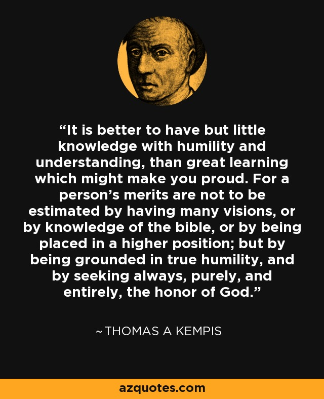 It is better to have but little knowledge with humility and understanding, than great learning which might make you proud. For a person's merits are not to be estimated by having many visions, or by knowledge of the bible, or by being placed in a higher position; but by being grounded in true humility, and by seeking always, purely, and entirely, the honor of God. - Thomas a Kempis