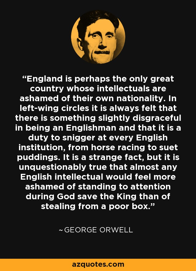 England is perhaps the only great country whose intellectuals are ashamed of their own nationality. In left-wing circles it is always felt that there is something slightly disgraceful in being an Englishman and that it is a duty to snigger at every English institution, from horse racing to suet puddings. It is a strange fact, but it is unquestionably true that almost any English intellectual would feel more ashamed of standing to attention during God save the King than of stealing from a poor box. - George Orwell
