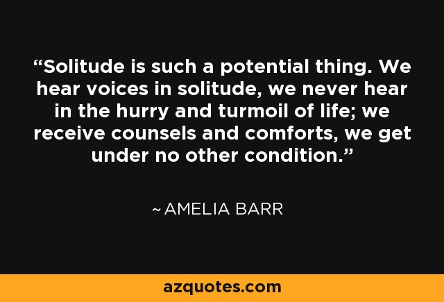 Solitude is such a potential thing. We hear voices in solitude, we never hear in the hurry and turmoil of life; we receive counsels and comforts, we get under no other condition. - Amelia Barr