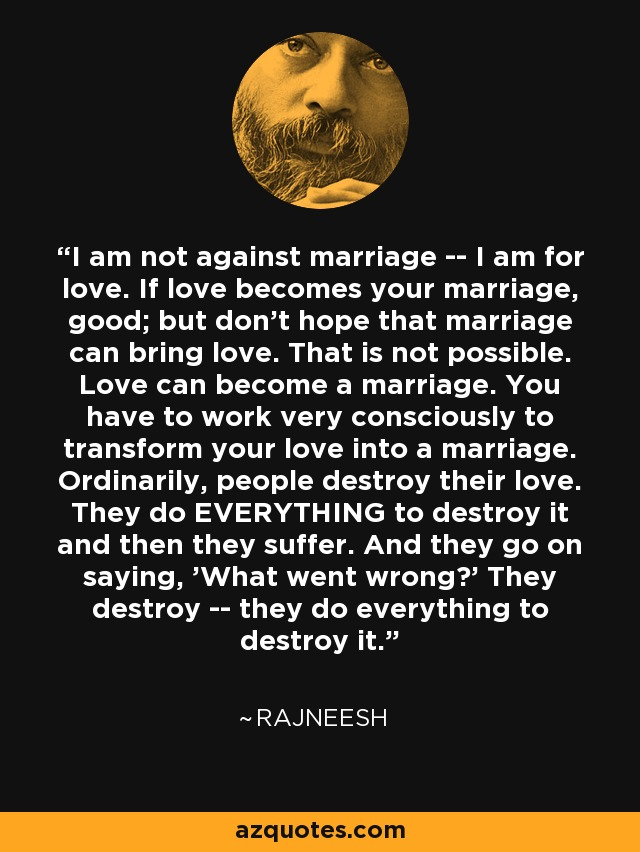 I am not against marriage -- I am for love. If love becomes your marriage, good; but don't hope that marriage can bring love. That is not possible. Love can become a marriage. You have to work very consciously to transform your love into a marriage. Ordinarily, people destroy their love. They do EVERYTHING to destroy it and then they suffer. And they go on saying, 'What went wrong?' They destroy -- they do everything to destroy it. - Rajneesh