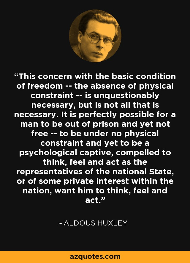 This concern with the basic condition of freedom -- the absence of physical constraint -- is unquestionably necessary, but is not all that is necessary. It is perfectly possible for a man to be out of prison and yet not free -- to be under no physical constraint and yet to be a psychological captive, compelled to think, feel and act as the representatives of the national State, or of some private interest within the nation, want him to think, feel and act. - Aldous Huxley