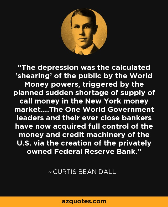 The depression was the calculated 'shearing' of the public by the World Money powers, triggered by the planned sudden shortage of supply of call money in the New York money market....The One World Government leaders and their ever close bankers have now acquired full control of the money and credit machinery of the U.S. via the creation of the privately owned Federal Reserve Bank. - Curtis Bean Dall