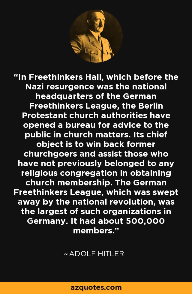 In Freethinkers Hall, which before the Nazi resurgence was the national headquarters of the German Freethinkers League, the Berlin Protestant church authorities have opened a bureau for advice to the public in church matters. Its chief object is to win back former churchgoers and assist those who have not previously belonged to any religious congregation in obtaining church membership. The German Freethinkers League, which was swept away by the national revolution, was the largest of such organizations in Germany. It had about 500,000 members. - Adolf Hitler