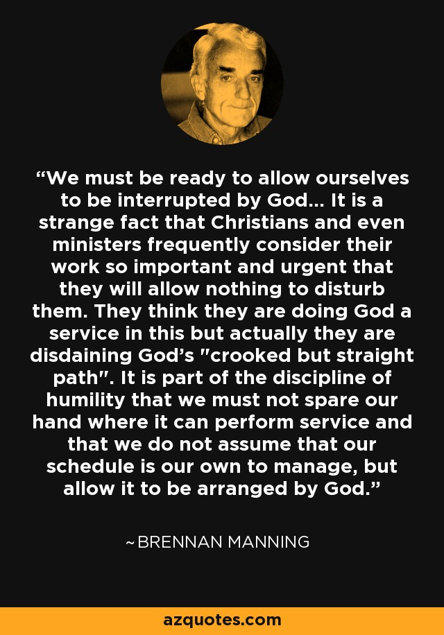 We must be ready to allow ourselves to be interrupted by God... It is a strange fact that Christians and even ministers frequently consider their work so important and urgent that they will allow nothing to disturb them. They think they are doing God a service in this but actually they are disdaining God's