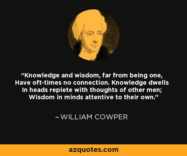 Knowledge and wisdom, far from being one, Have oft-times no connection. Knowledge dwells In heads replete with thoughts of other men; Wisdom in minds attentive to their own. - William Cowper