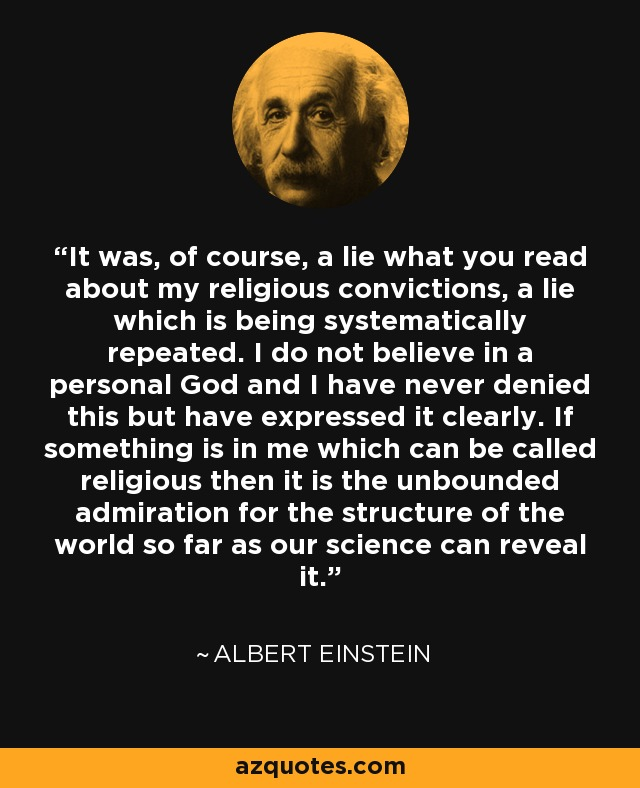 It was, of course, a lie what you read about my religious convictions, a lie which is being systematically repeated. I do not believe in a personal God and I have never denied this but have expressed it clearly. If something is in me which can be called religious then it is the unbounded admiration for the structure of the world so far as our science can reveal it. - Albert Einstein