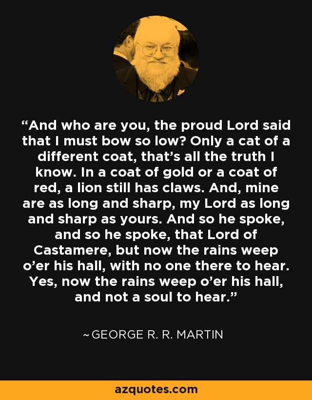 And who are you, the proud Lord said that I must bow so low? Only a cat of a different coat, that's all the truth I know. In a coat of gold or a coat of red, a lion still has claws. And, mine are as long and sharp, my Lord as long and sharp as yours. And so he spoke, and so he spoke, that Lord of Castamere, but now the rains weep o'er his hall, with no one there to hear. Yes, now the rains weep o'er his hall, and not a soul to hear. - George R. R. Martin