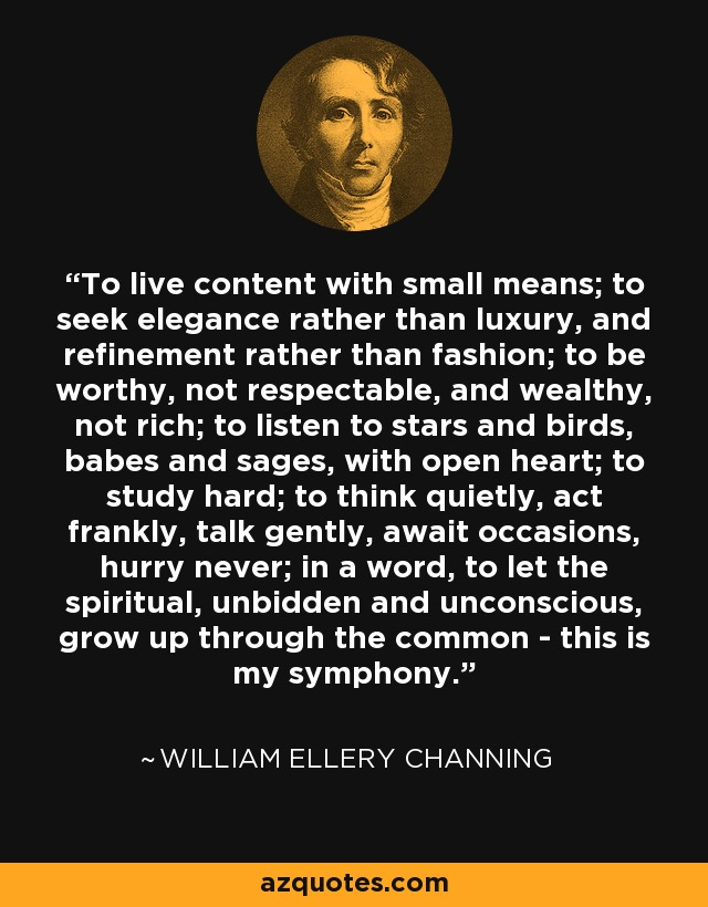 To live content with small means; to seek elegance rather than luxury, and refinement rather than fashion; to be worthy, not respectable, and wealthy, not rich; to listen to stars and birds, babes and sages, with open heart; to study hard; to think quietly, act frankly, talk gently, await occasions, hurry never; in a word, to let the spiritual, unbidden and unconscious, grow up through the common - this is my symphony. - William Ellery Channing