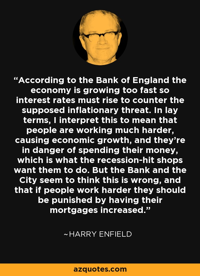 According to the Bank of England the economy is growing too fast so interest rates must rise to counter the supposed inflationary threat. In lay terms, I interpret this to mean that people are working much harder, causing economic growth, and they're in danger of spending their money, which is what the recession-hit shops want them to do. But the Bank and the City seem to think this is wrong, and that if people work harder they should be punished by having their mortgages increased. - Harry Enfield