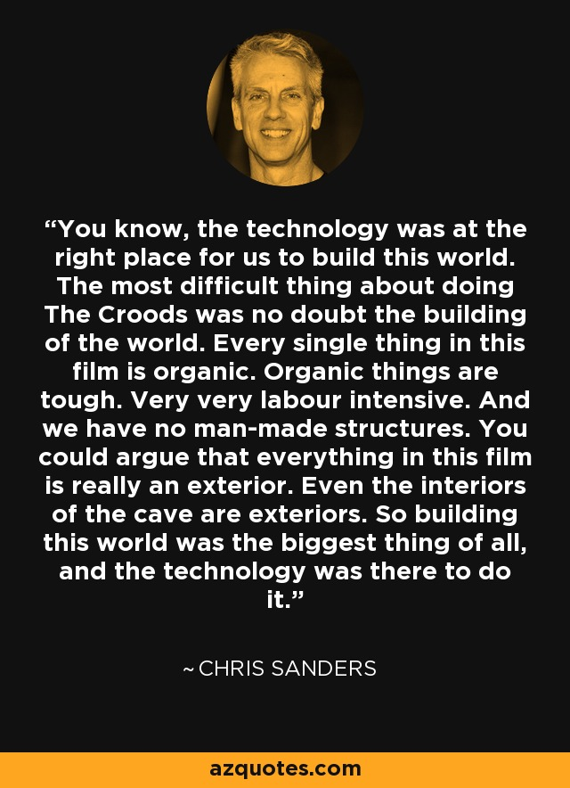 You know, the technology was at the right place for us to build this world. The most difficult thing about doing The Croods was no doubt the building of the world. Every single thing in this film is organic. Organic things are tough. Very very labour intensive. And we have no man-made structures. You could argue that everything in this film is really an exterior. Even the interiors of the cave are exteriors. So building this world was the biggest thing of all, and the technology was there to do it. - Chris Sanders