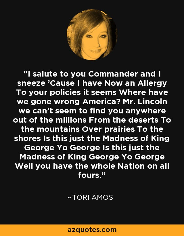 I salute to you Commander and I sneeze 'Cause I have Now an Allergy To your policies it seems Where have we gone wrong America? Mr. Lincoln we can't seem to find you anywhere out of the millions From the deserts To the mountains Over prairies To the shores Is this just the Madness of King George Yo George Is this just the Madness of King George Yo George Well you have the whole Nation on all fours. - Tori Amos