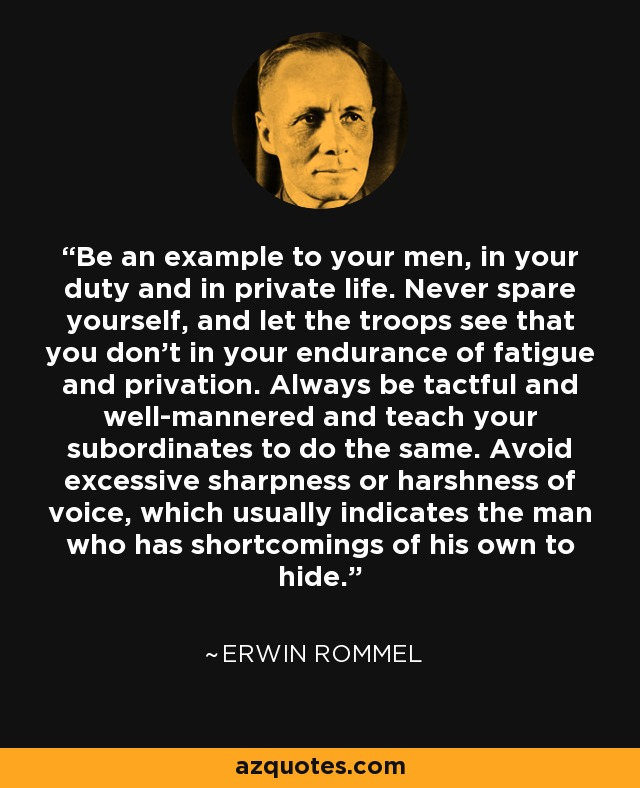 Be an example to your men, in your duty and in private life. Never spare yourself, and let the troops see that you don'tin your endurance of fatigue and privation. always be tactful and well-mannered and teach your subordinates to do the same. Avoid excessive sharpness or harshness of voice, which usually indicates the man who has shortcomings of his own to hide. - Erwin Rommel