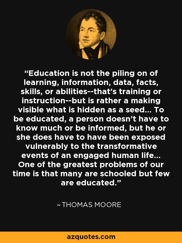 Education is not the piling on of learning, information, data, facts, skills, or abilities--that's training or instruction--but is rather a making visible what is hidden as a seed... To be educated, a person doesn't have to know much or be informed, but he or she does have to have been exposed vulnerably to the transformative events of an engaged human life... One of the greatest problems of our time is that many are schooled but few are educated. - Thomas Moore