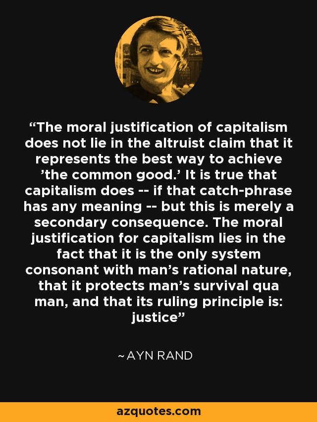 The moral justification of capitalism does not lie in the altruist claim that it represents the best way to achieve 'the common good.' It is true that capitalism does -- if that catch-phrase has any meaning -- but this is merely a secondary consequence. The moral justification for capitalism lies in the fact that it is the only system consonant with man's rational nature, that it protects man's survival qua man, and that its ruling principle is: justice - Ayn Rand
