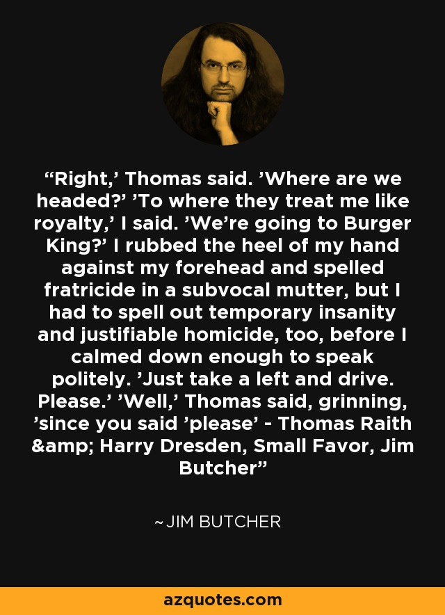 Right,' Thomas said. 'Where are we headed?' 'To where they treat me like royalty,' I said. 'We're going to Burger King?' I rubbed the heel of my hand against my forehead and spelled fratricide in a subvocal mutter, but I had to spell out temporary insanity and justifiable homicide, too, before I calmed down enough to speak politely. 'Just take a left and drive. Please.' 'Well,' Thomas said, grinning, 'since you said 'please' - Thomas Raith & Harry Dresden, Small Favor, Jim Butcher - Jim Butcher