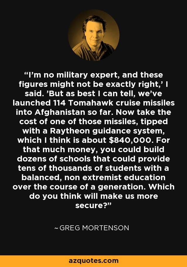 I'm no military expert, and these figures might not be exactly right,' I said. 'But as best I can tell, we've launched 114 Tomahawk cruise missiles into Afghanistan so far. Now take the cost of one of those missiles, tipped with a Raytheon guidance system, which I think is about $840,000. For that much money, you could build dozens of schools that could provide tens of thousands of students with a balanced, non extremist education over the course of a generation. Which do you think will make us more secure? - Greg Mortenson