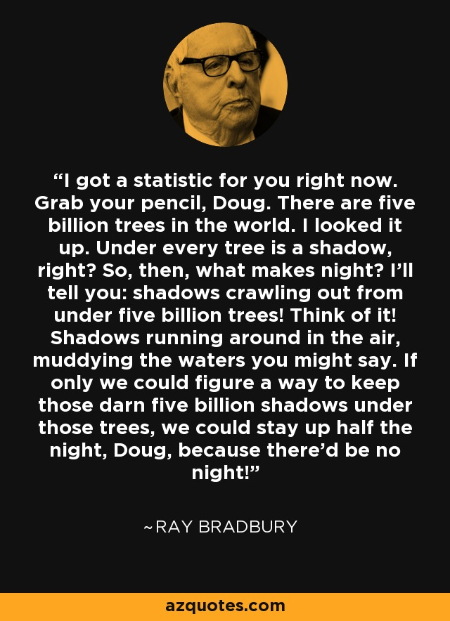 I got a statistic for you right now. Grab your pencil, Doug. There are five billion trees in the world. I looked it up. Under every tree is a shadow, right? So, then, what makes night? I'll tell you: shadows crawling out from under five billion trees! Think of it! Shadows running around in the air, muddying the waters you might say. If only we could figure a way to keep those darn five billion shadows under those trees, we could stay up half the night, Doug, because there'd be no night! - Ray Bradbury