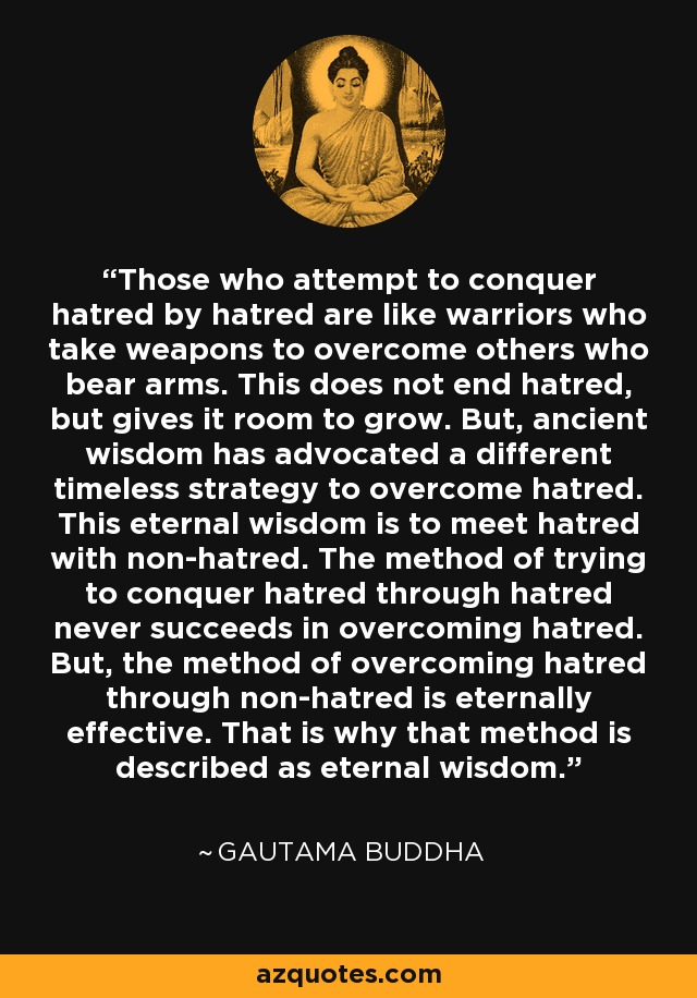 Those who attempt to conquer hatred by hatred are like warriors who take weapons to overcome others who bear arms. This does not end hatred, but gives it room to grow. But, ancient wisdom has advocated a different timeless strategy to overcome hatred. This eternal wisdom is to meet hatred with non-hatred. The method of trying to conquer hatred through hatred never succeeds in overcoming hatred. But, the method of overcoming hatred through non-hatred is eternally effective. That is why that method is described as eternal wisdom. - Gautama Buddha