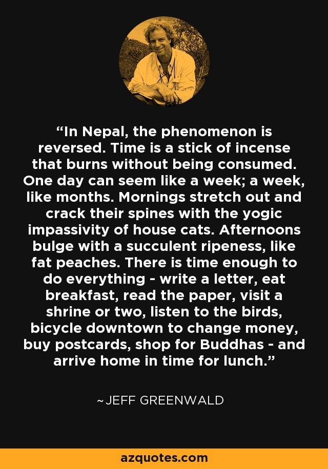In Nepal, the phenomenon is reversed. Time is a stick of incense that burns without being consumed. One day can seem like a week; a week, like months. Mornings stretch out and crack their spines with the yogic impassivity of house cats. Afternoons bulge with a succulent ripeness, like fat peaches. There is time enough to do everything - write a letter, eat breakfast, read the paper, visit a shrine or two, listen to the birds, bicycle downtown to change money, buy postcards, shop for Buddhas - and arrive home in time for lunch. - Jeff Greenwald