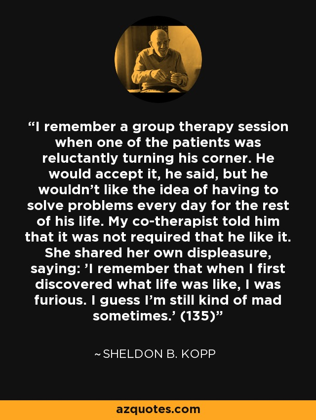 I remember a group therapy session when one of the patients was reluctantly turning his corner. He would accept it, he said, but he wouldn't like the idea of having to solve problems every day for the rest of his life. My co-therapist told him that it was not required that he like it. She shared her own displeasure, saying: 'I remember that when I first discovered what life was like, I was furious. I guess I'm still kind of mad sometimes.' (135) - Sheldon B. Kopp
