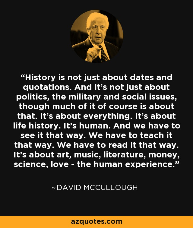 History is not just about dates and quotations. And it's not just about politics, the military and social issues, though much of it of course is about that. It's about everything. It's about life history. It's human. And we have to see it that way. We have to teach it that way. We have to read it that way. It's about art, music, literature, money, science, love - the human experience. - David McCullough