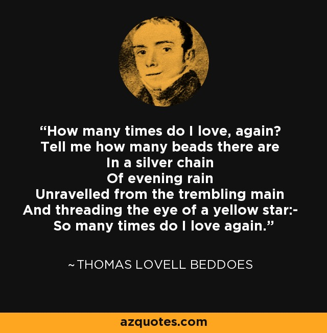 How many times do I love, again? Tell me how many beads there are In a silver chain Of evening rain Unravelled from the trembling main And threading the eye of a yellow star:- So many times do I love again. - Thomas Lovell Beddoes