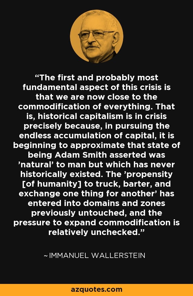 The first and probably most fundamental aspect of this crisis is that we are now close to the commodification of everything. That is, historical capitalism is in crisis precisely because, in pursuing the endless accumulation of capital, it is beginning to approximate that state of being Adam Smith asserted was 'natural' to man but which has never historically existed. The 'propensity [of humanity] to truck, barter, and exchange one thing for another' has entered into domains and zones previously untouched, and the pressure to expand commodification is relatively unchecked. - Immanuel Wallerstein