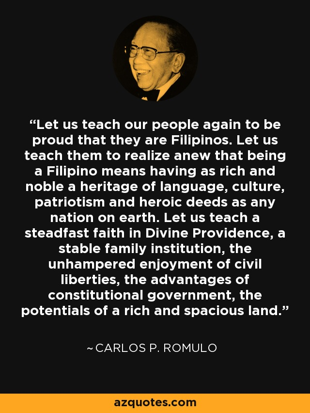 Let us teach our people again to be proud that they are Filipinos. Let us teach them to realize anew that being a Filipino means having as rich and noble a heritage of language, culture, patriotism and heroic deeds as any nation on earth. Let us teach a steadfast faith in Divine Providence, a stable family institution, the unhampered enjoyment of civil liberties, the advantages of constitutional government, the potentials of a rich and spacious land. - Carlos P. Romulo