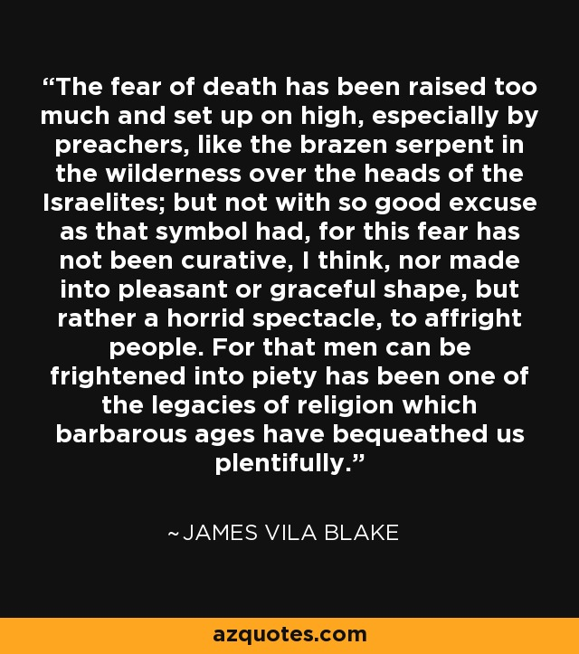 The fear of death has been raised too much and set up on high, especially by preachers, like the brazen serpent in the wilderness over the heads of the Israelites; but not with so good excuse as that symbol had, for this fear has not been curative, I think, nor made into pleasant or graceful shape, but rather a horrid spectacle, to affright people. For that men can be frightened into piety has been one of the legacies of religion which barbarous ages have bequeathed us plentifully. - James Vila Blake