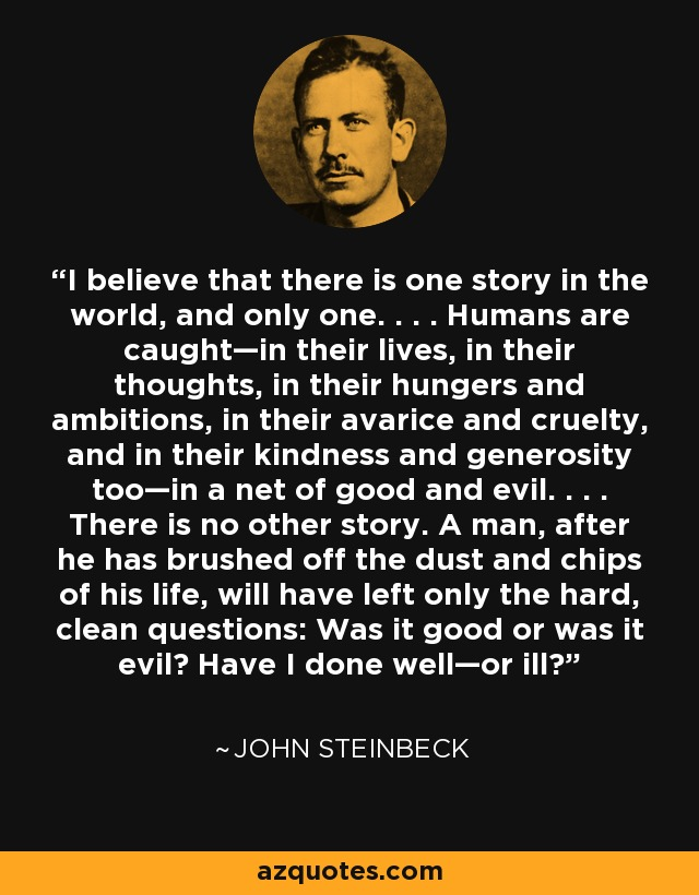I believe that there is one story in the world, and only one. . . . Humans are caught—in their lives, in their thoughts, in their hungers and ambitions, in their avarice and cruelty, and in their kindness and generosity too—in a net of good and evil. . . . There is no other story. A man, after he has brushed off the dust and chips of his life, will have left only the hard, clean questions: Was it good or was it evil? Have I done well—or ill? - John Steinbeck