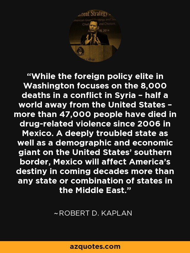 While the foreign policy elite in Washington focuses on the 8,000 deaths in a conflict in Syria – half a world away from the United States – more than 47,000 people have died in drug-related violence since 2006 in Mexico. A deeply troubled state as well as a demographic and economic giant on the United States' southern border, Mexico will affect America's destiny in coming decades more than any state or combination of states in the Middle East. - Robert D. Kaplan