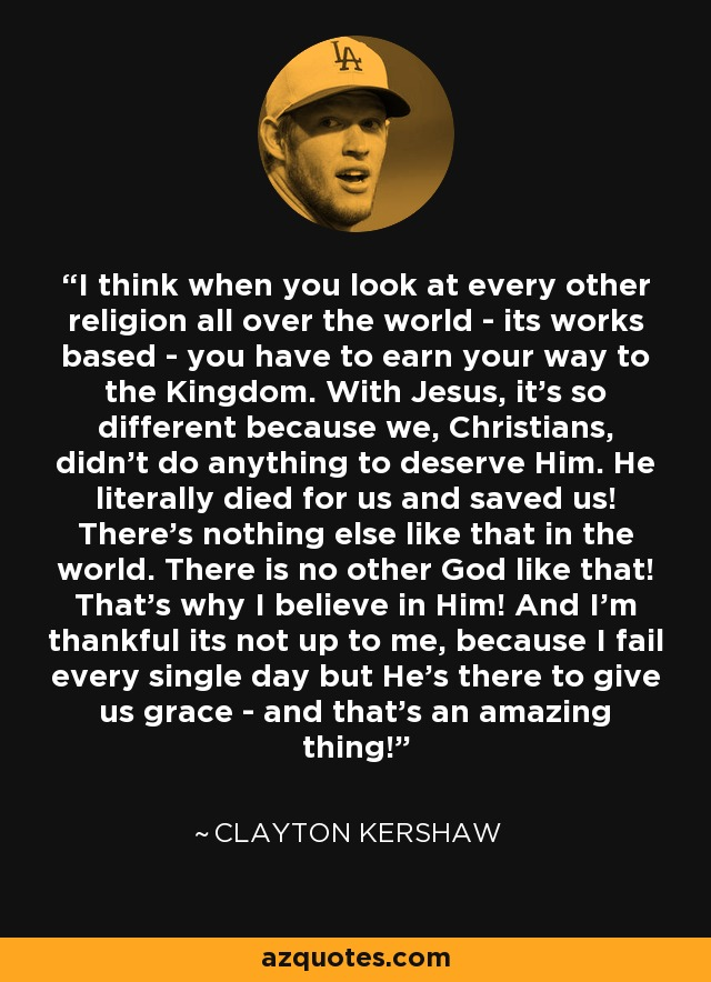 I think when you look at every other religion all over the world - its works based - you have to earn your way to the Kingdom. With Jesus, it's so different because we, Christians, didn't do anything to deserve Him. He literally died for us and saved us! There's nothing else like that in the world. There is no other God like that! That's why I believe in Him! And I'm thankful its not up to me, because I fail every single day but He's there to give us grace - and that's an amazing thing! - Clayton Kershaw