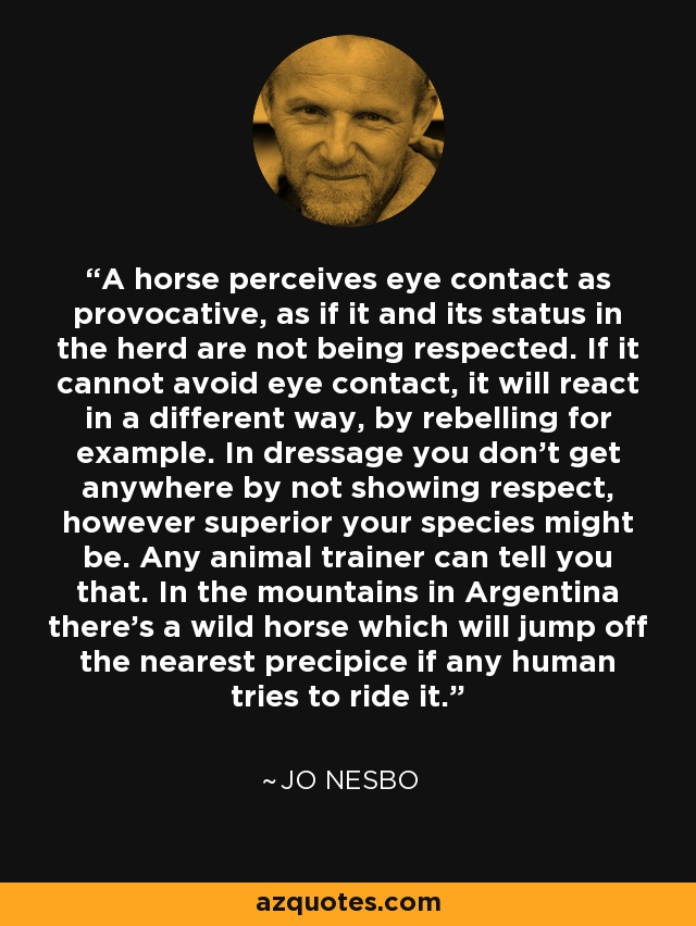 A horse perceives eye contact as provocative, as if it and its status in the herd are not being respected. If it cannot avoid eye contact, it will react in a different way, by rebelling for example. In dressage you don't get anywhere by not showing respect, however superior your species might be. Any animal trainer can tell you that. In the mountains in Argentina there's a wild horse which will jump off the nearest precipice if any human tries to ride it. - Jo Nesbo