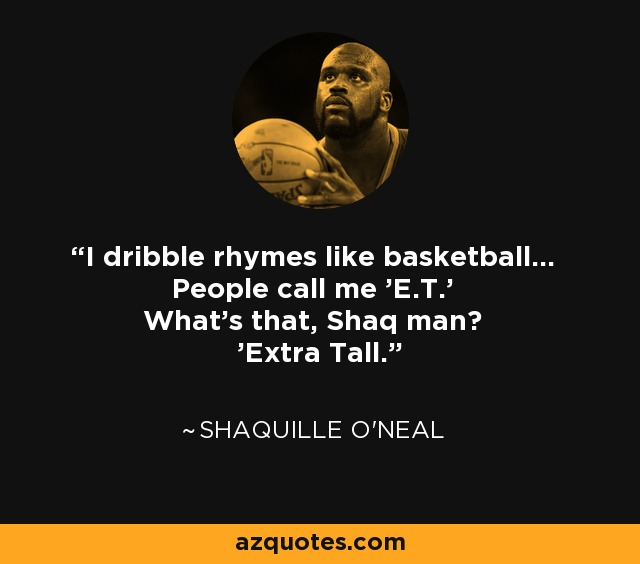 I dribble rhymes like basketball... People call me 'E.T.' What's that, Shaq man? 'Extra Tall.' - Shaquille O'Neal