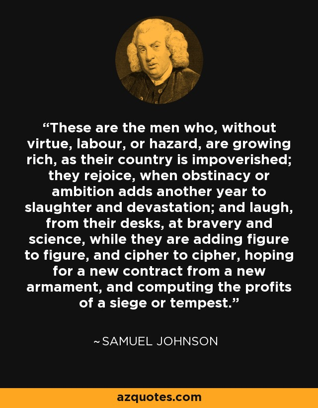 These are the men who, without virtue, labour, or hazard, are growing rich, as their country is impoverished; they rejoice, when obstinacy or ambition adds another year to slaughter and devastation; and laugh, from their desks, at bravery and science, while they are adding figure to figure, and cipher to cipher, hoping for a new contract from a new armament, and computing the profits of a siege or tempest. - Samuel Johnson
