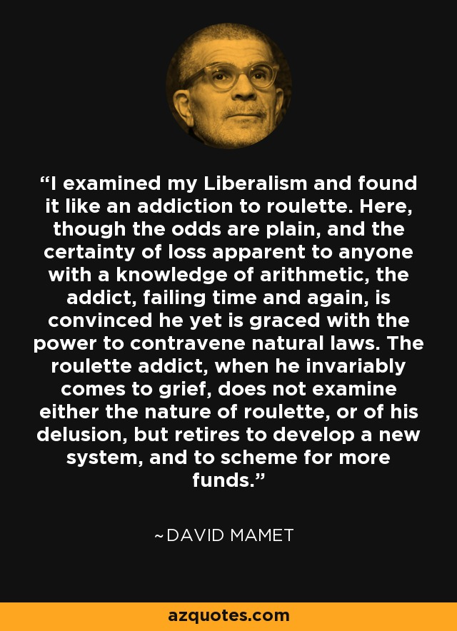I examined my Liberalism and found it like an addiction to roulette. Here, though the odds are plain, and the certainty of loss apparent to anyone with a knowledge of arithmetic, the addict, failing time and again, is convinced he yet is graced with the power to contravene natural laws. The roulette addict, when he invariably comes to grief, does not examine either the nature of roulette, or of his delusion, but retires to develop a new system, and to scheme for more funds. - David Mamet