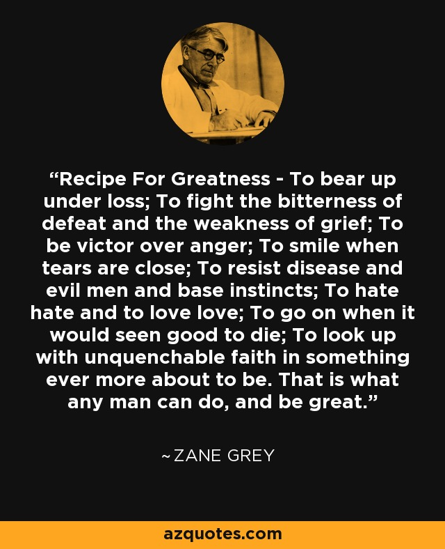 Recipe For Greatness - To bear up under loss; To fight the bitterness of defeat and the weakness of grief; To be victor over anger; To smile when tears are close; To resist disease and evil men and base instincts; To hate hate and to love love; To go on when it would seen good to die; To look up with unquenchable faith in something ever more about to be. That is what any man can do, and be great. - Zane Grey