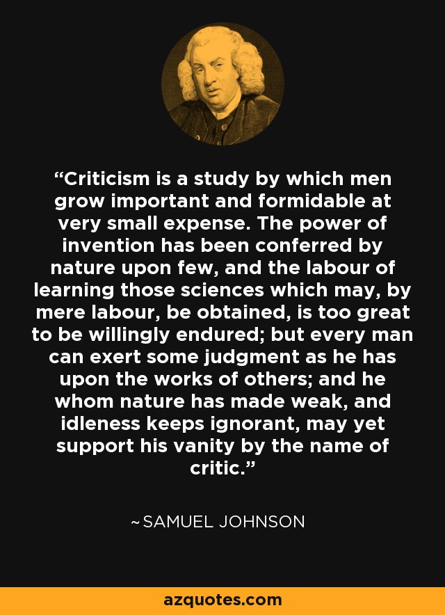 Criticism is a study by which men grow important and formidable at very small expense. The power of invention has been conferred by nature upon few, and the labour of learning those sciences which may, by mere labour, be obtained, is too great to be willingly endured; but every man can exert some judgment as he has upon the works of others; and he whom nature has made weak, and idleness keeps ignorant, may yet support his vanity by the name of critic. - Samuel Johnson