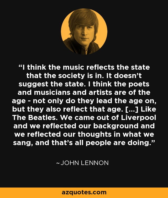 I think the music reflects the state that the society is in. It doesn't suggest the state. I think the poets and musicians and artists are of the age - not only do they lead the age on, but they also reflect that age. [...] Like The Beatles. We came out of Liverpool and we reflected our background and we reflected our thoughts in what we sang, and that's all people are doing. - John Lennon