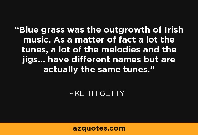 Blue grass was the outgrowth of Irish music. As a matter of fact a lot the tunes, a lot of the melodies and the jigs... have different names but are actually the same tunes. - Keith Getty