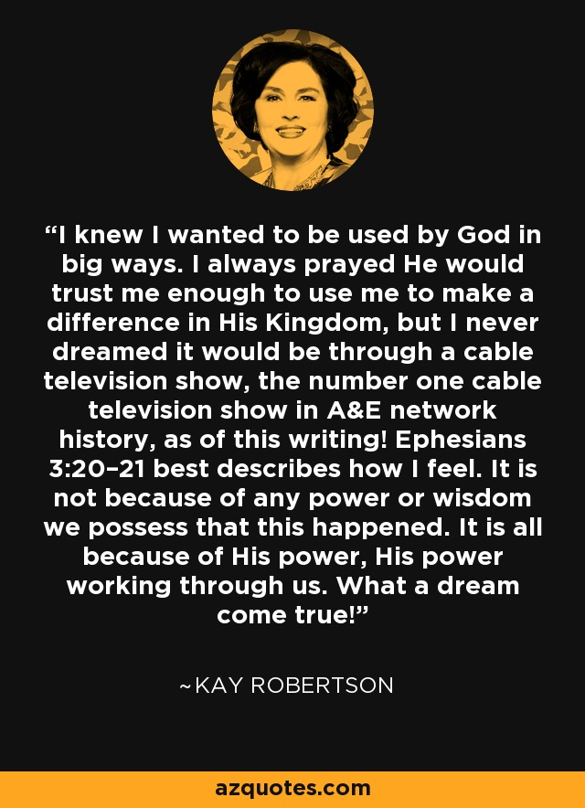 I knew I wanted to be used by God in big ways. I always prayed He would trust me enough to use me to make a difference in His Kingdom, but I never dreamed it would be through a cable television show, the number one cable television show in A&E network history, as of this writing! Ephesians 3:20–21 best describes how I feel. It is not because of any power or wisdom we possess that this happened. It is all because of His power, His power working through us. What a dream come true! - Kay Robertson