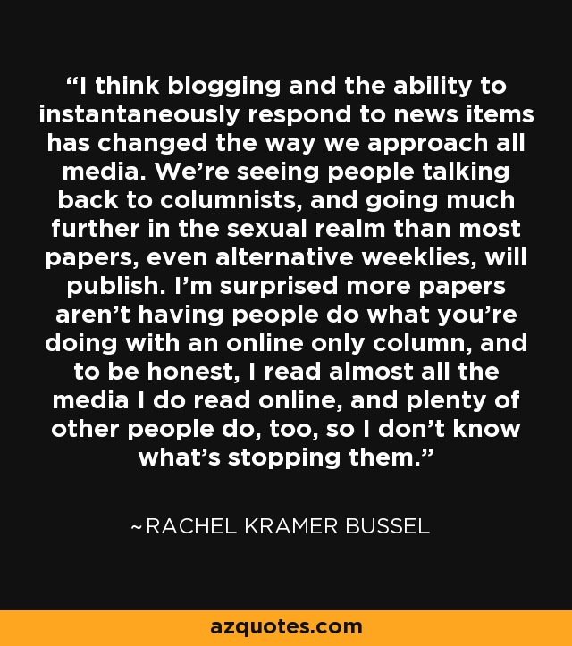 I think blogging and the ability to instantaneously respond to news items has changed the way we approach all media. We're seeing people talking back to columnists, and going much further in the sexual realm than most papers, even alternative weeklies, will publish. I'm surprised more papers aren't having people do what you're doing with an online only column, and to be honest, I read almost all the media I do read online, and plenty of other people do, too, so I don't know what's stopping them. - Rachel Kramer Bussel